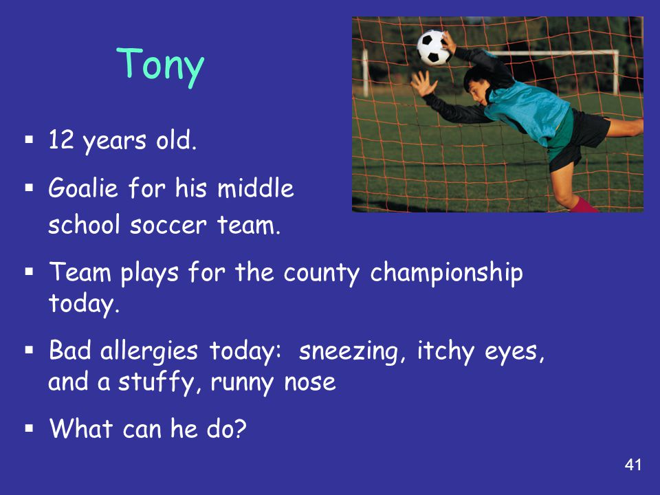 41 Tony  12 years old.  Goalie for his middle school soccer team.  Team plays for the county championship today.  Bad allergies today: sneezing, i