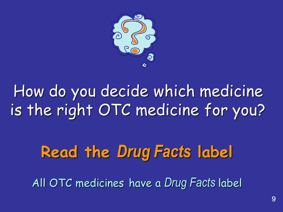 9 Read the Drug Facts label All OTC medicines have a Drug Facts label How do you decide which medicine is the right OTC medicine for you?