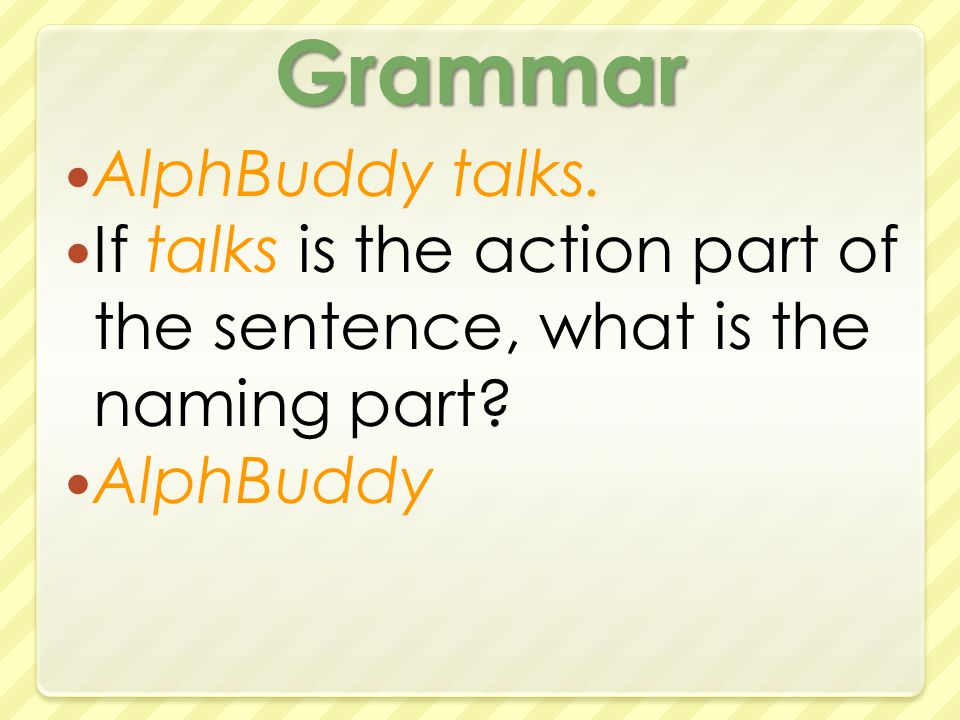 Grammar AlphBuddy talks. If talks is the action part of the sentence, what is the naming part.