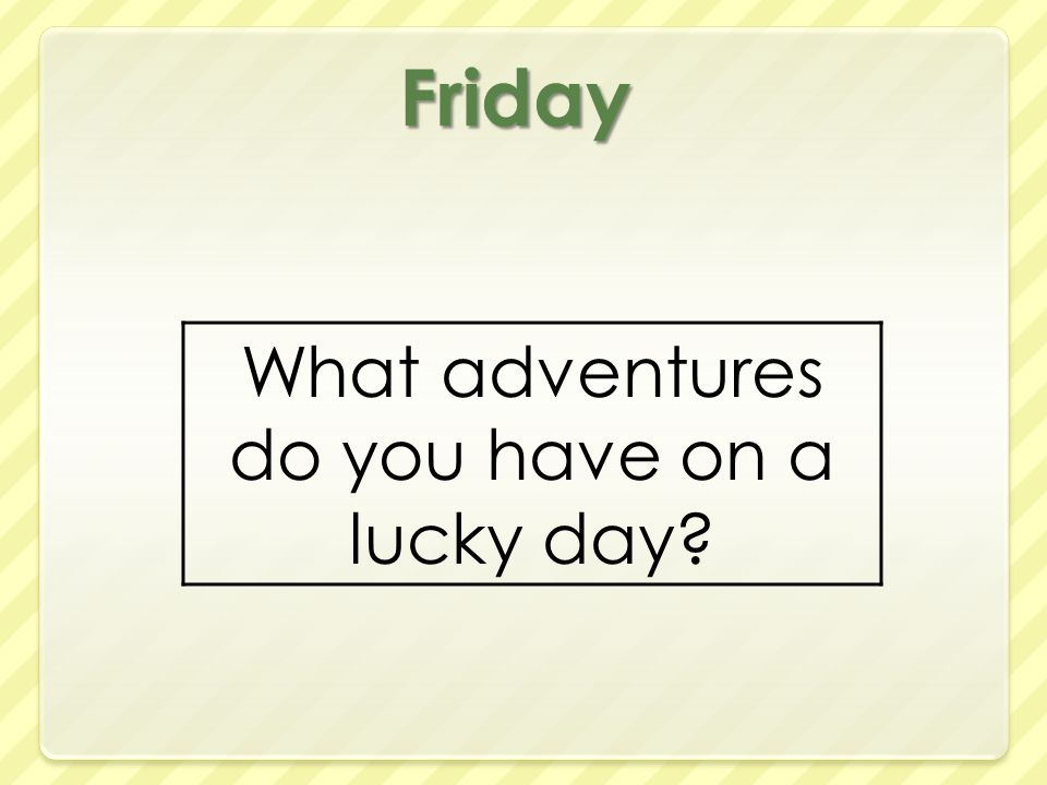 Friday What adventures do you have on a lucky day