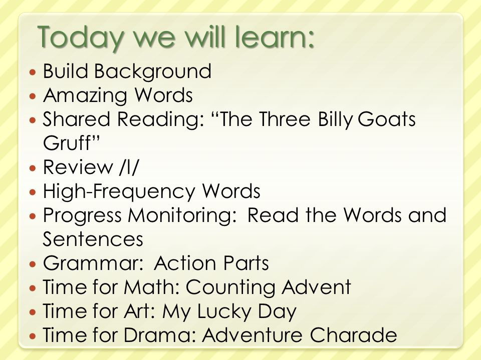 Today we will learn: Build Background Amazing Words Shared Reading: The Three Billy Goats Gruff Review /l/ High-Frequency Words Progress Monitoring: Read the Words and Sentences Grammar: Action Parts Time for Math: Counting Advent Time for Art: My Lucky Day Time for Drama: Adventure Charade