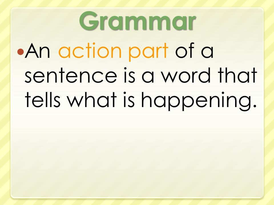 Grammar An action part of a sentence is a word that tells what is happening.