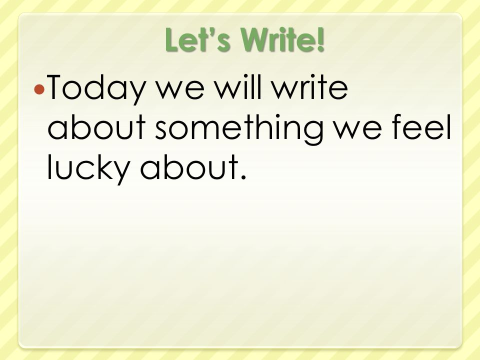 Let's Write! Today we will write about something we feel lucky about.