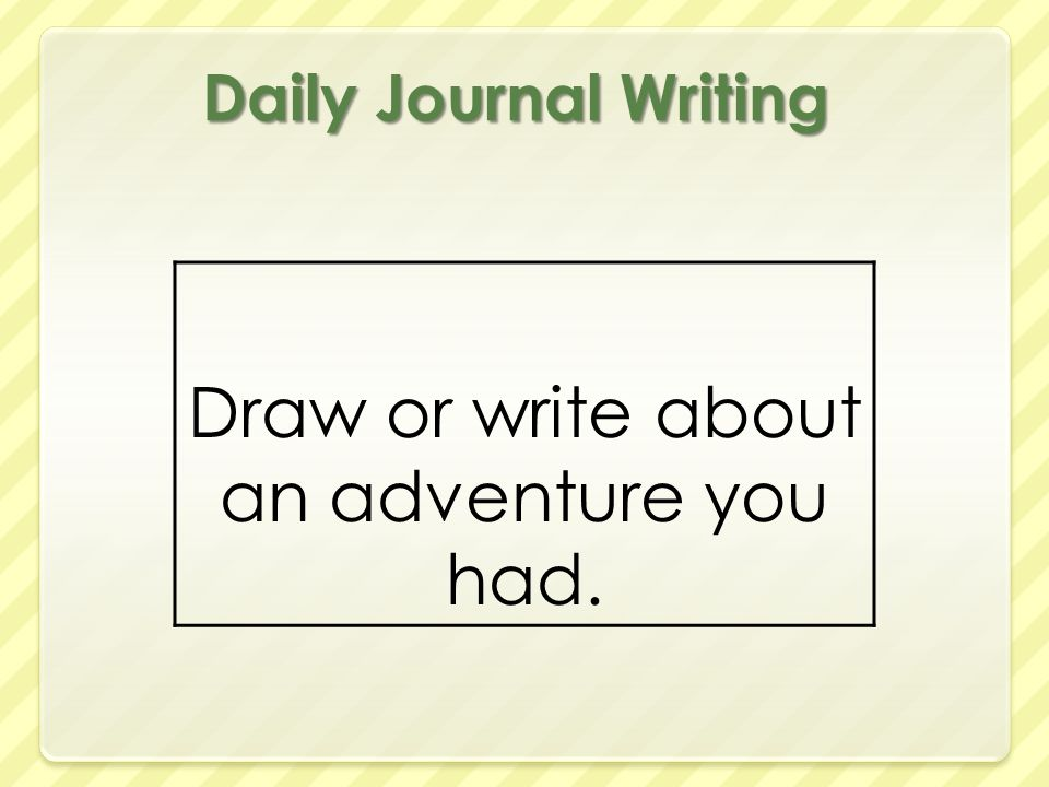 Daily Journal Writing Draw or write about an adventure you had.