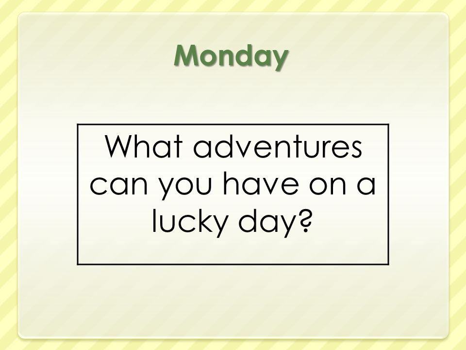 Monday What adventures can you have on a lucky day