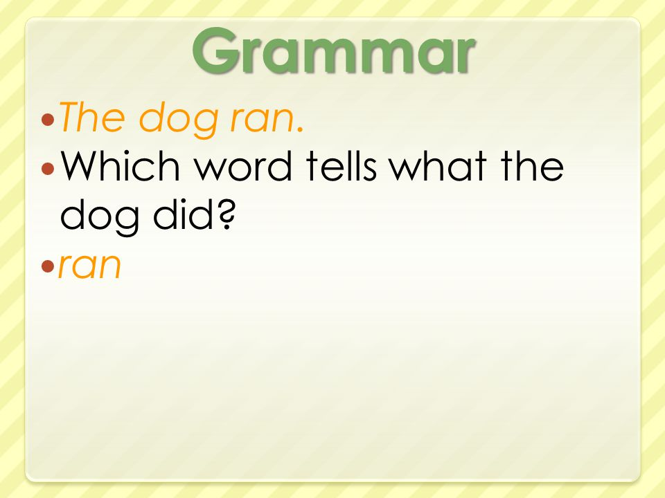 Grammar The dog ran. Which word tells what the dog did ran