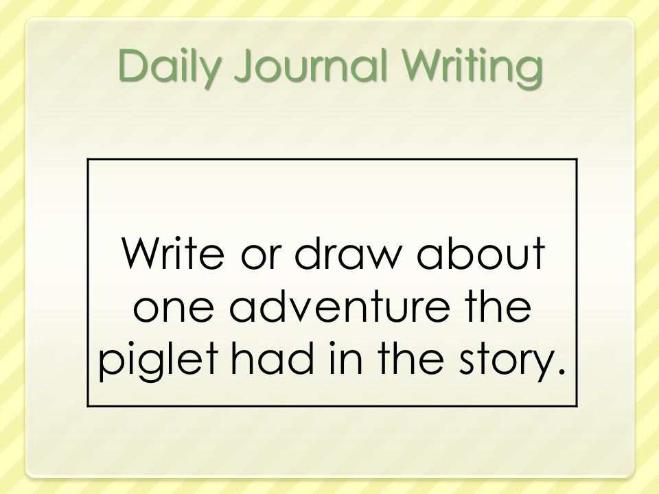 Daily Journal Writing Write or draw about one adventure the piglet had in the story.