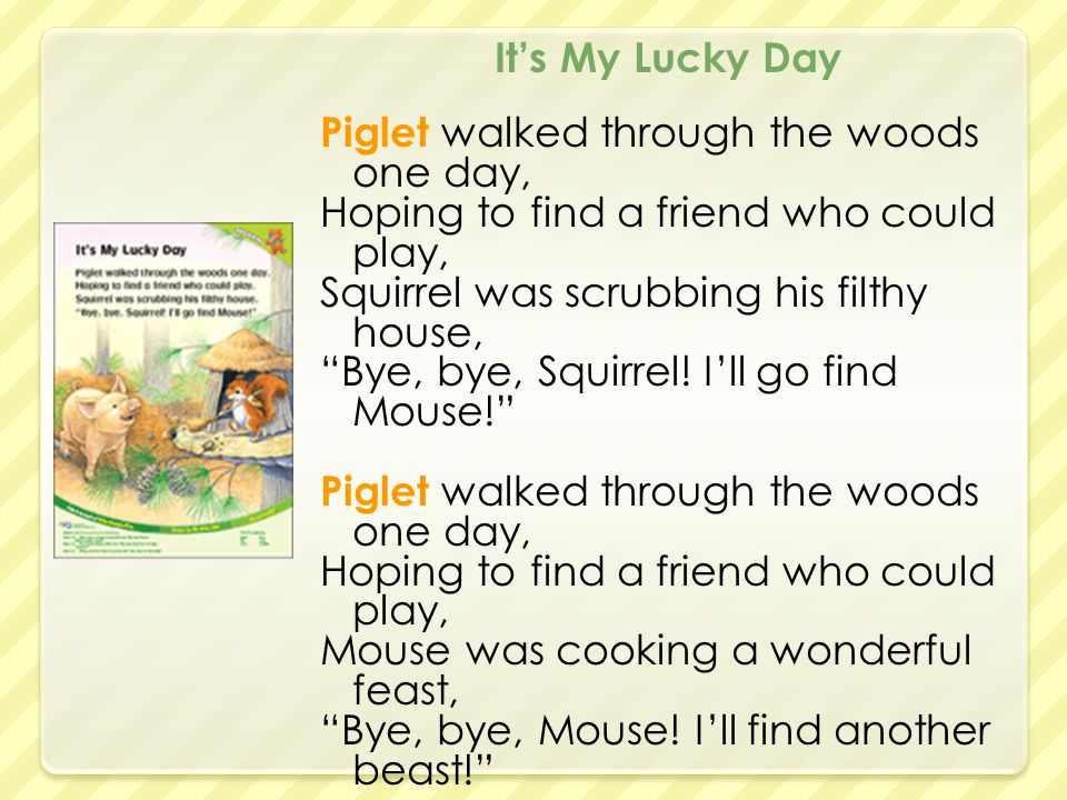 It's My Lucky Day Piglet walked through the woods one day, Hoping to find a friend who could play, Squirrel was scrubbing his filthy house, Bye, bye, Squirrel.