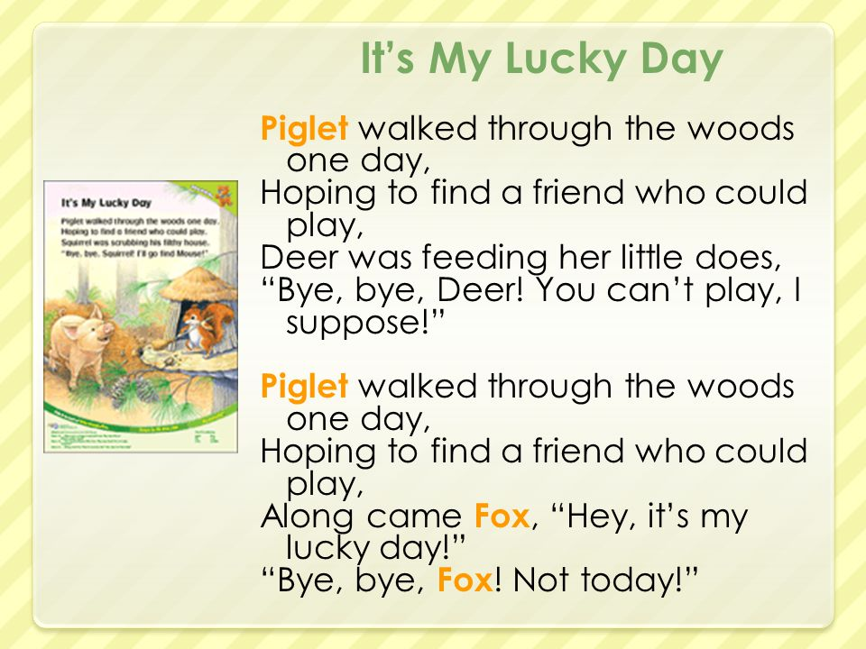 It's My Lucky Day Piglet walked through the woods one day, Hoping to find a friend who could play, Deer was feeding her little does, Bye, bye, Deer.