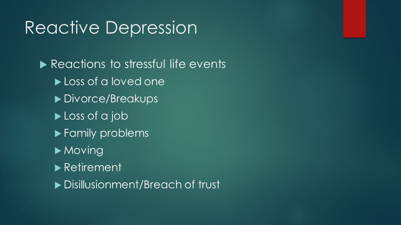 Reactive Depression  Reactions to stressful life events  Loss of a loved one  Divorce/Breakups  Loss of a job  Family problems  Moving  Retirement  Disillusionment/Breach of trust