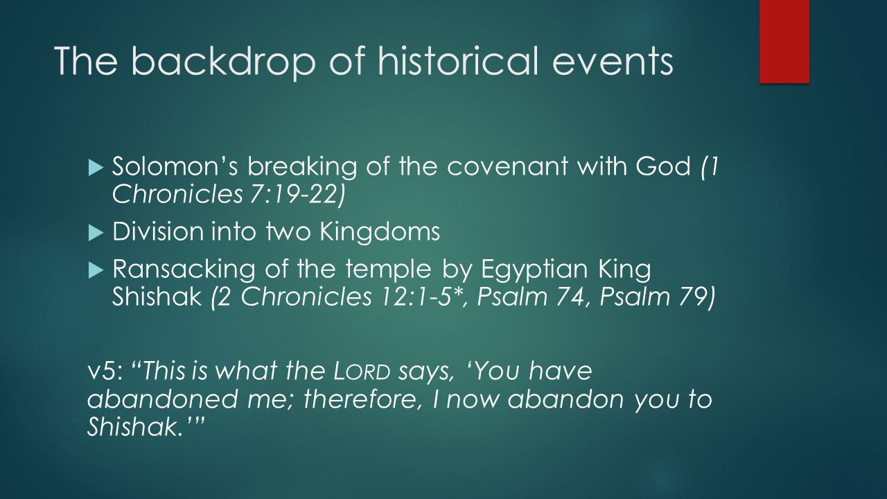 The backdrop of historical events  Solomon's breaking of the covenant with God (1 Chronicles 7:19-22)  Division into two Kingdoms  Ransacking of the temple by Egyptian King Shishak (2 Chronicles 12:1-5*, Psalm 74, Psalm 79) v5: This is what the L ORD says, 'You have abandoned me; therefore, I now abandon you to Shishak.'