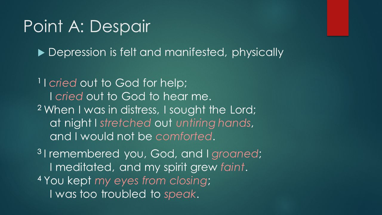 Point A: Despair  Depression is felt and manifested, physically 1 I cried out to God for help; I cried out to God to hear me.