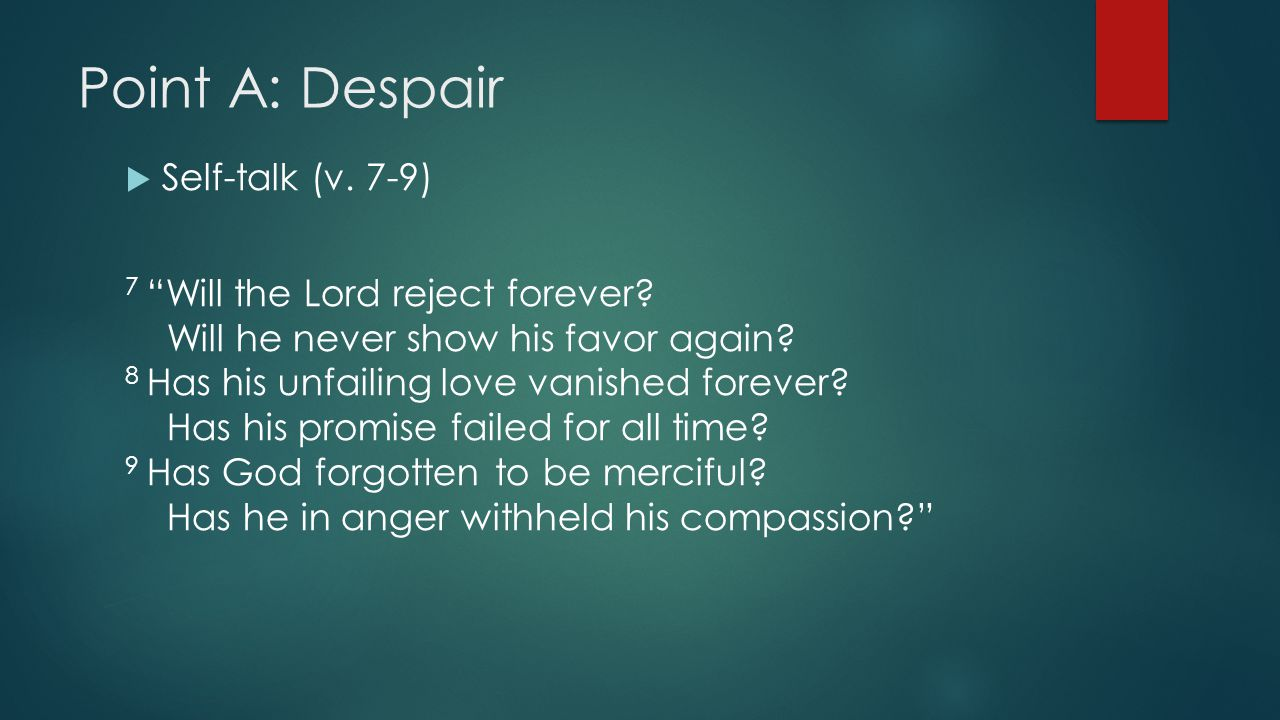 Point A: Despair  Self-talk (v. 7-9) 7 Will the Lord reject forever.