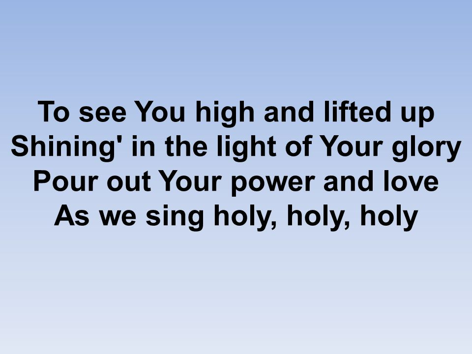 To see You high and lifted up Shining in the light of Your glory Pour out Your power and love As we sing holy, holy, holy