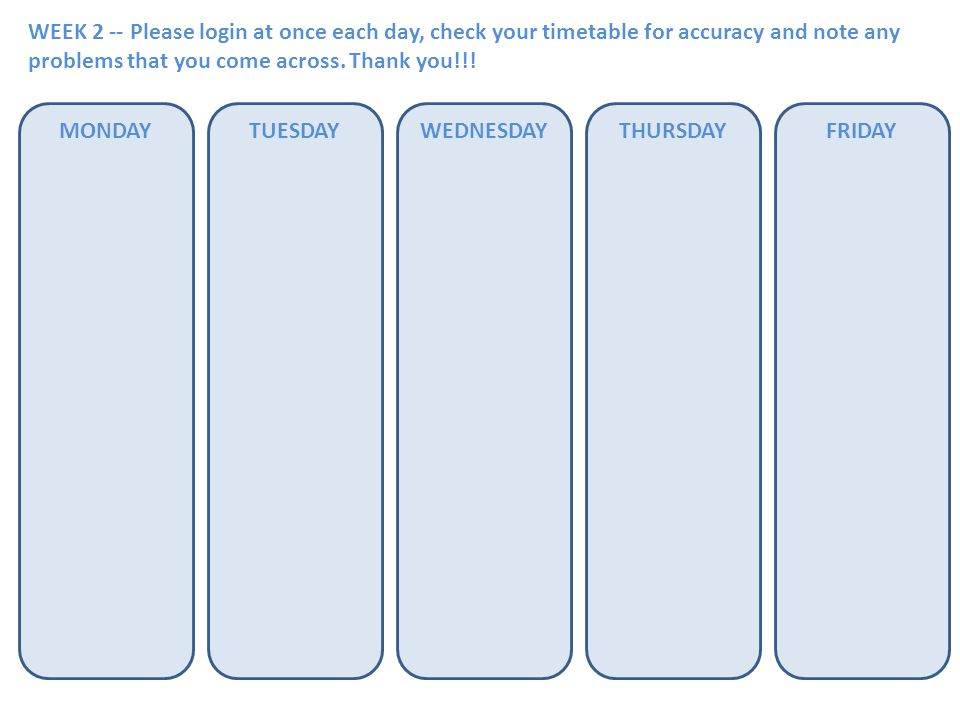WEEK 2 -- Please login at once each day, check your timetable for accuracy and note any problems that you come across. Thank you!!! MONDAYTUESDAYWEDNE