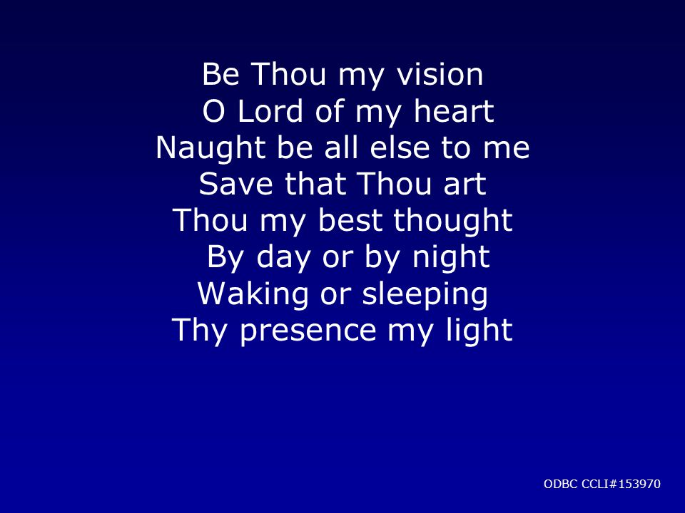 Be Thou my vision O Lord of my heart Naught be all else to me Save that Thou art Thou my best thought By day or by night Waking or sleeping Thy presence my light ODBC CCLI#153970