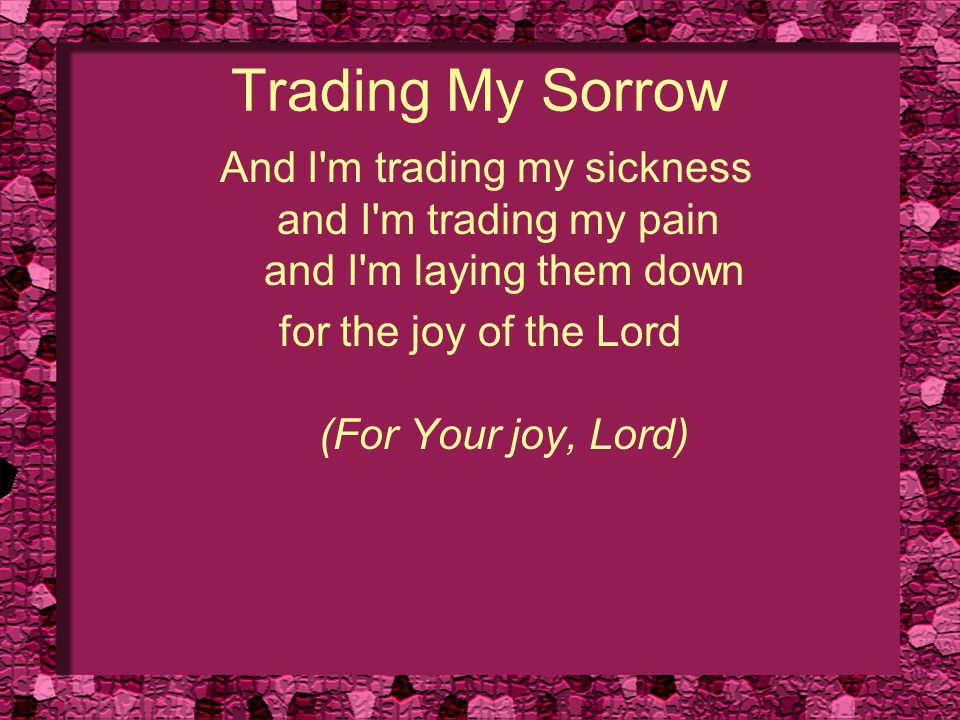 Trading My Sorrow And I'm trading my sickness and I'm trading my pain and I'm laying them down for the joy of the Lord (For Your joy, Lord)