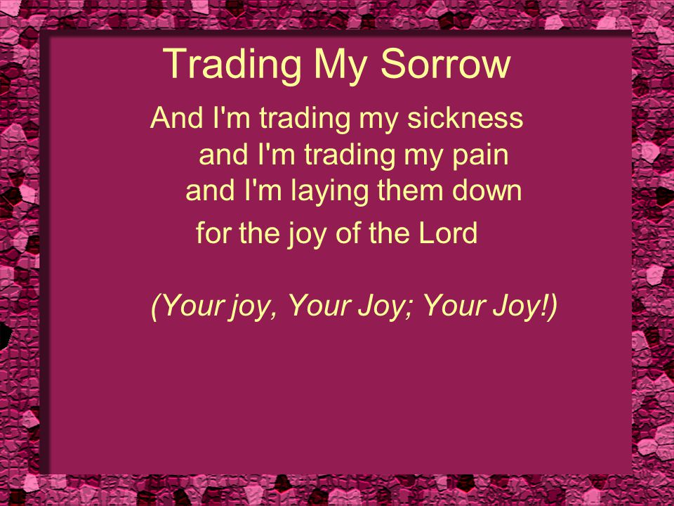 Trading My Sorrow And I'm trading my sickness and I'm trading my pain and I'm laying them down for the joy of the Lord (Your joy, Your Joy; Your Joy!)