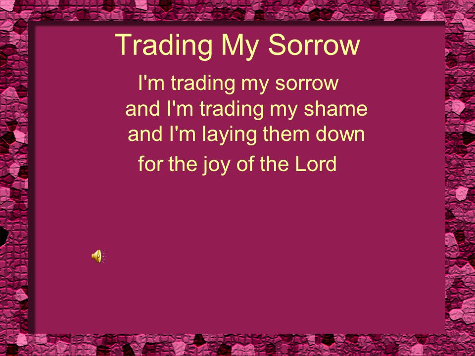 Trading My Sorrow And I m trading my sickness and I m trading my pain and I m laying them down for the joy of the Lord
