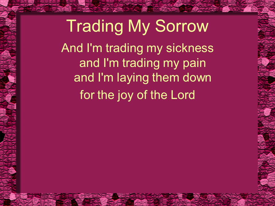 Trading My Sorrow And I'm trading my sickness and I'm trading my pain and I'm laying them down for the joy of the Lord