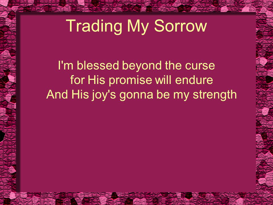 Trading My Sorrow I'm blessed beyond the curse for His promise will endure And His joy's gonna be my strength