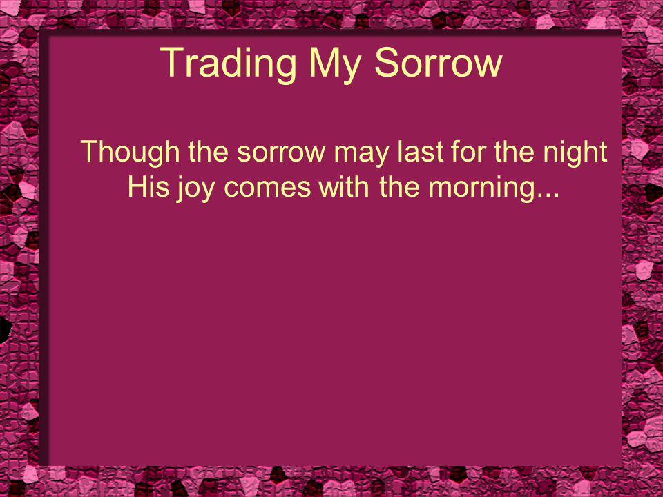 Trading My Sorrow Though the sorrow may last for the night His joy comes with the morning...