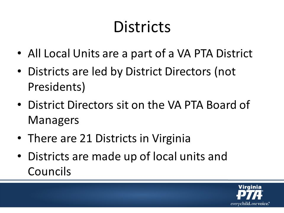 Districts All Local Units are a part of a VA PTA District Districts are led by District Directors (not Presidents) District Directors sit on the VA PT