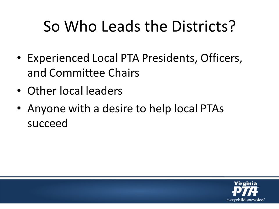 So Who Leads the Districts? Experienced Local PTA Presidents, Officers, and Committee Chairs Other local leaders Anyone with a desire to help local PT