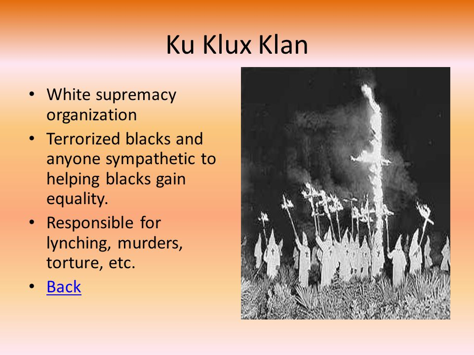 Ku Klux Klan White supremacy organization Terrorized blacks and anyone sympathetic to helping blacks gain equality. Responsible for lynching, murders,