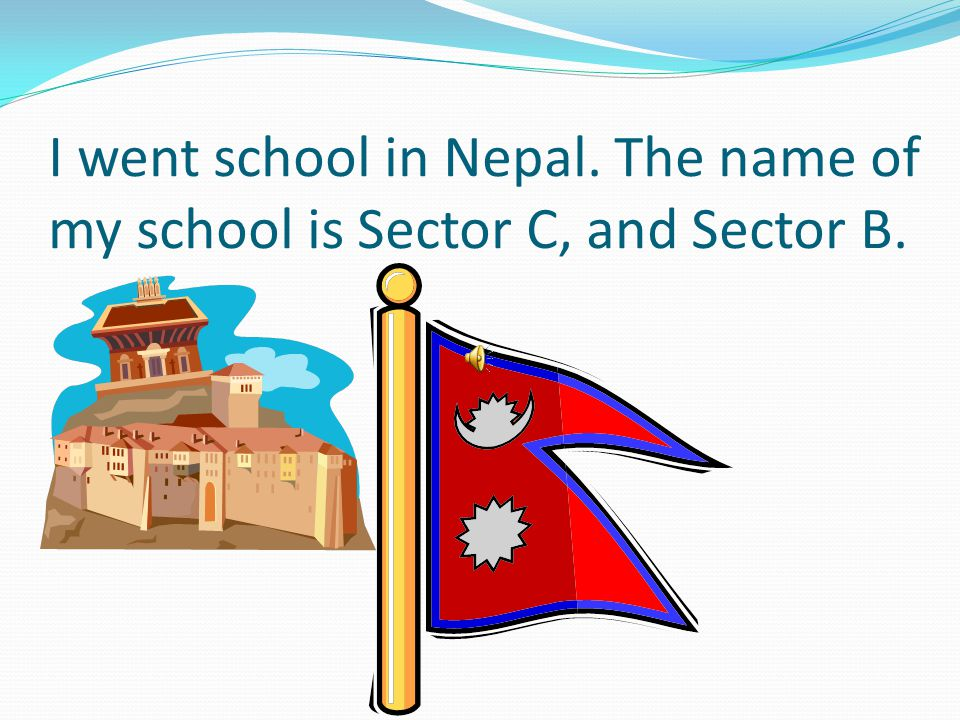 I went school in Nepal. The name of my school is Sector C, and Sector B.