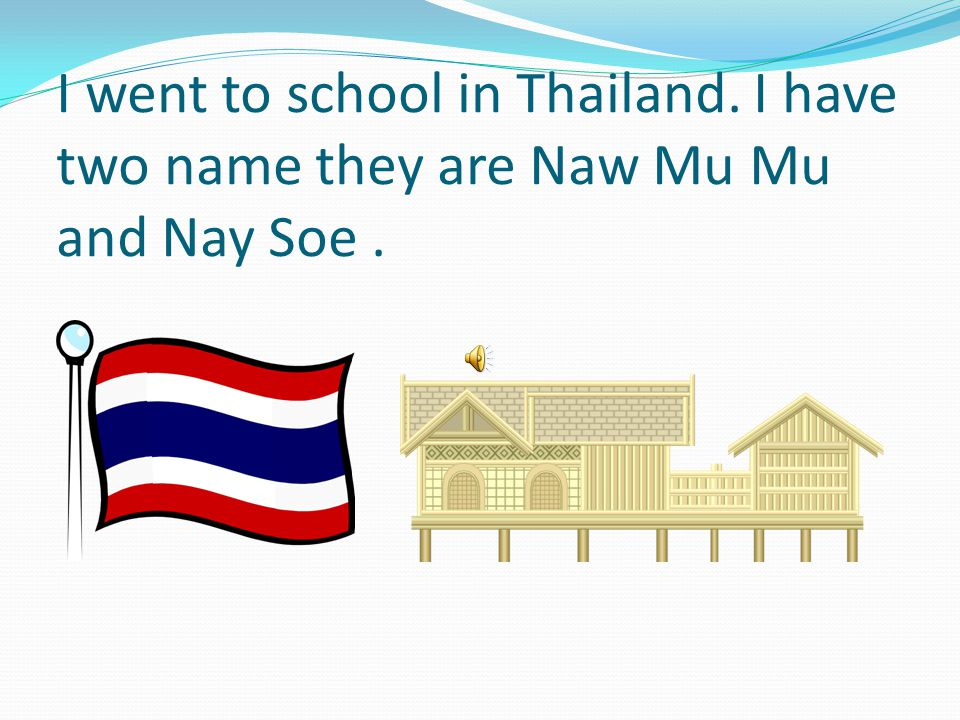 I went to school in Thailand. I have two name they are Naw Mu Mu and Nay Soe.