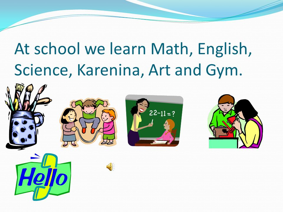 At school we learn Math, English, Science, Karenina, Art and Gym.