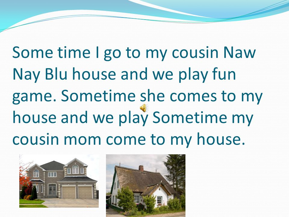 Some time I go to my cousin Naw Nay Blu house and we play fun game.