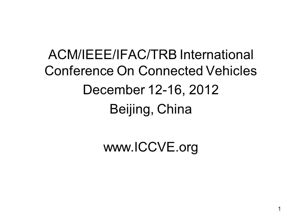 1 ACM/IEEE/IFAC/TRB International Conference On Connected Vehicles December 12-16, 2012 Beijing, China www.ICCVE.org