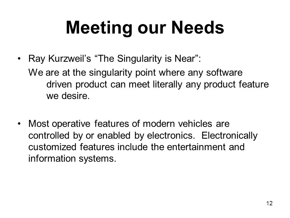 12 Meeting our Needs Ray Kurzweil's The Singularity is Near : We are at the singularity point where any software driven product can meet literally any product feature we desire.