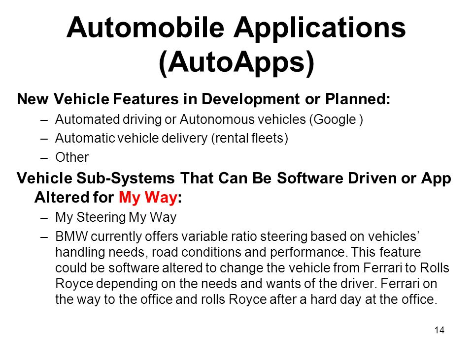 14 Automobile Applications (AutoApps) New Vehicle Features in Development or Planned: –Automated driving or Autonomous vehicles (Google ) –Automatic vehicle delivery (rental fleets) –Other Vehicle Sub-Systems That Can Be Software Driven or App Altered for My Way: –My Steering My Way –BMW currently offers variable ratio steering based on vehicles' handling needs, road conditions and performance.