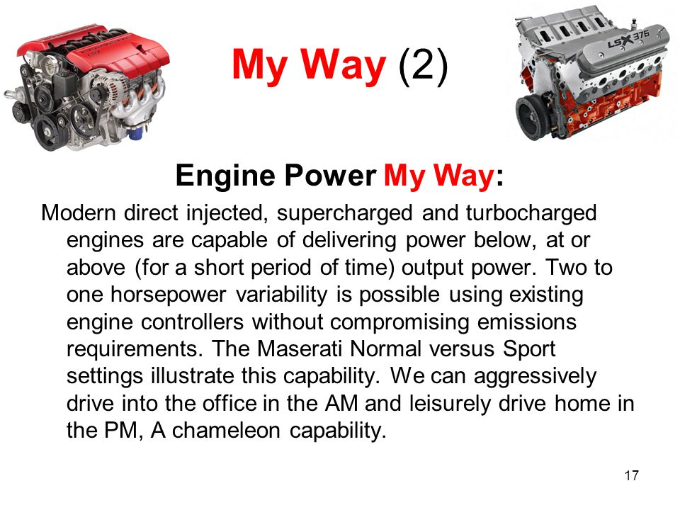 17 My Way (2) Engine Power My Way: Modern direct injected, supercharged and turbocharged engines are capable of delivering power below, at or above (for a short period of time) output power.