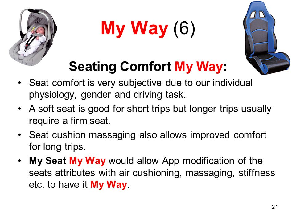 21 My Way (6) Seating Comfort My Way: Seat comfort is very subjective due to our individual physiology, gender and driving task.
