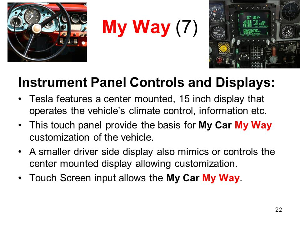 22 My Way (7) Instrument Panel Controls and Displays: Tesla features a center mounted, 15 inch display that operates the vehicle's climate control, information etc.