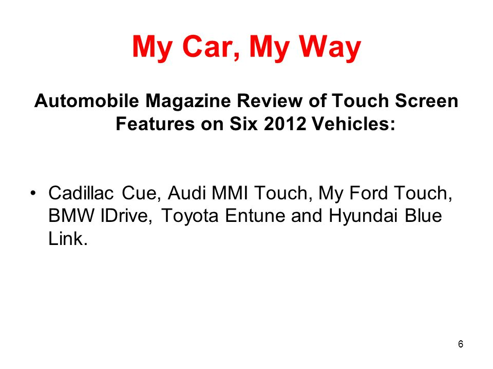 6 My Car, My Way Automobile Magazine Review of Touch Screen Features on Six 2012 Vehicles: Cadillac Cue, Audi MMI Touch, My Ford Touch, BMW IDrive, Toyota Entune and Hyundai Blue Link.