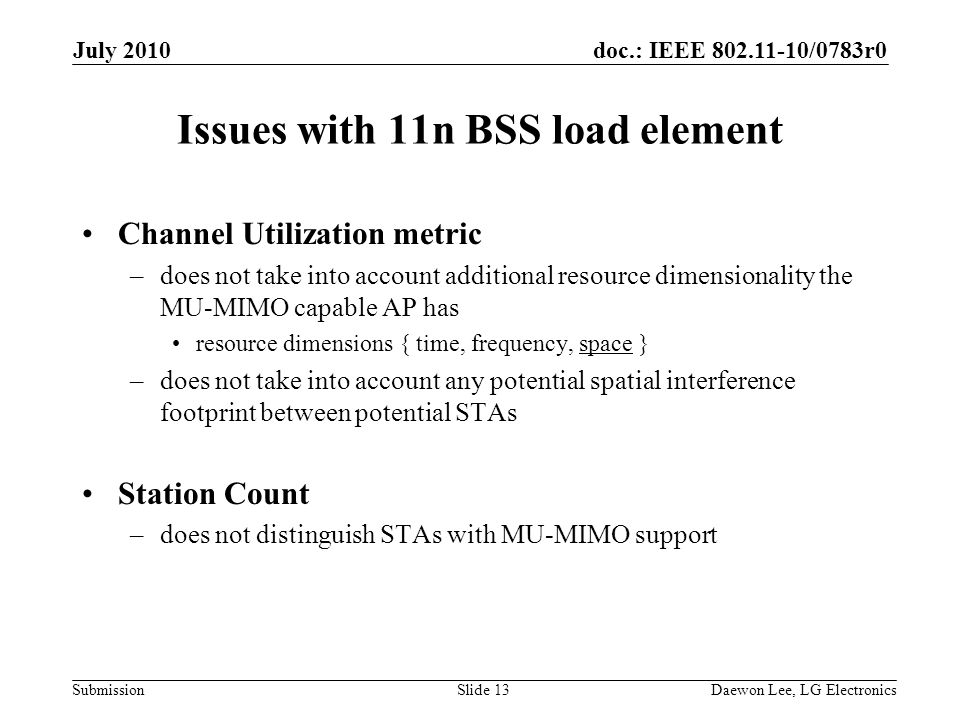 doc.: IEEE 802.11-10/0783r0 Submission Issues with 11n BSS load element Channel Utilization metric –does not take into account additional resource dimensionality the MU-MIMO capable AP has resource dimensions { time, frequency, space } –does not take into account any potential spatial interference footprint between potential STAs Station Count –does not distinguish STAs with MU-MIMO support July 2010 Daewon Lee, LG ElectronicsSlide 13