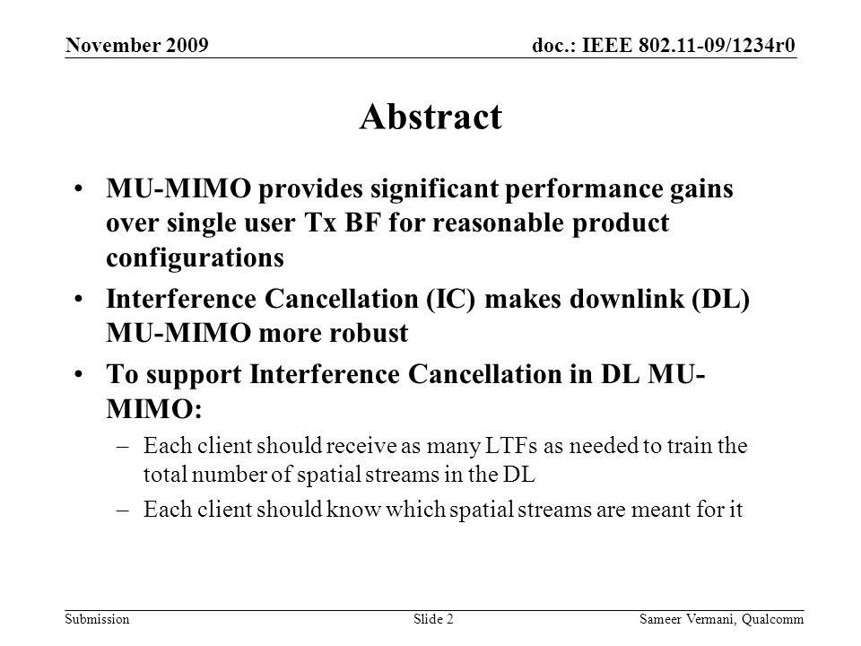 doc.: IEEE 802.11-09/1234r0 Submission November 2009 Sameer Vermani, QualcommSlide 2 Abstract MU-MIMO provides significant performance gains over single user Tx BF for reasonable product configurations Interference Cancellation (IC) makes downlink (DL) MU-MIMO more robust To support Interference Cancellation in DL MU- MIMO: –Each client should receive as many LTFs as needed to train the total number of spatial streams in the DL –Each client should know which spatial streams are meant for it
