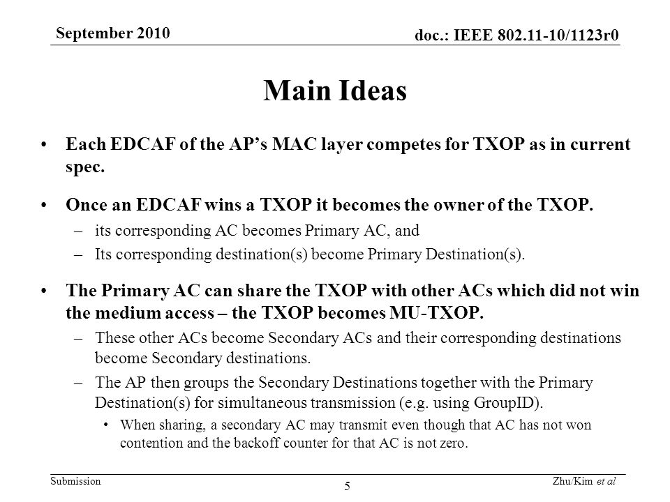doc.: IEEE 802.11-10/1123r0 Submission September 2010 Zhu/Kim et al 6 TXOP Modes Current EDCA TXOP has two modes –the initiation of the EDCA TXOP occurs when the EDCA rules permit access to the medium this is kept the same as in the current spec –the multiple frame transmission within an EDCA TXOP occurs when an EDCAF retains the right to access the medium.