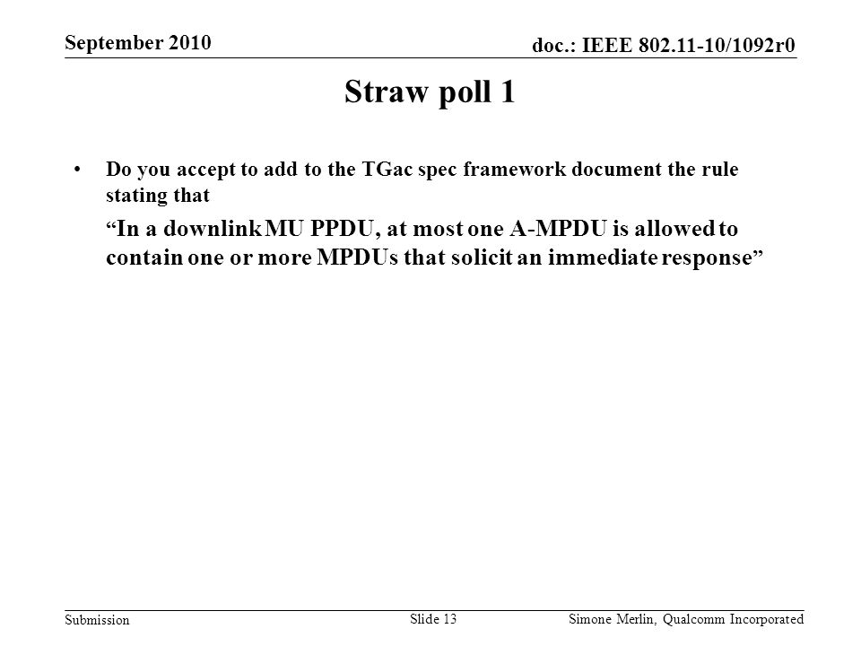 Slide 13 doc.: IEEE 802.11-10/1092r0 Submission Simone Merlin, Qualcomm Incorporated September 2010 Straw poll 1 Do you accept to add to the TGac spec framework document the rule stating that In a downlink MU PPDU, at most one A-MPDU is allowed to contain one or more MPDUs that solicit an immediate response