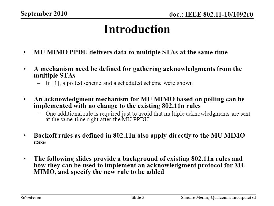 Slide 2 doc.: IEEE 802.11-10/1092r0 Submission Simone Merlin, Qualcomm Incorporated September 2010 Introduction MU MIMO PPDU delivers data to multiple STAs at the same time A mechanism need be defined for gathering acknowledgments from the multiple STAs –In [1], a polled scheme and a scheduled scheme were shown An acknowledgment mechanism for MU MIMO based on polling can be implemented with no change to the existing 802.11n rules –One additional rule is required just to avoid that multiple acknowledgments are sent at the same time right after the MU PPDU Backoff rules as defined in 802.11n also apply directly to the MU MIMO case The following slides provide a background of existing 802.11n rules and how they can be used to implement an acknowledgment protocol for MU MIMO, and specify the new rule to be added Slide 2