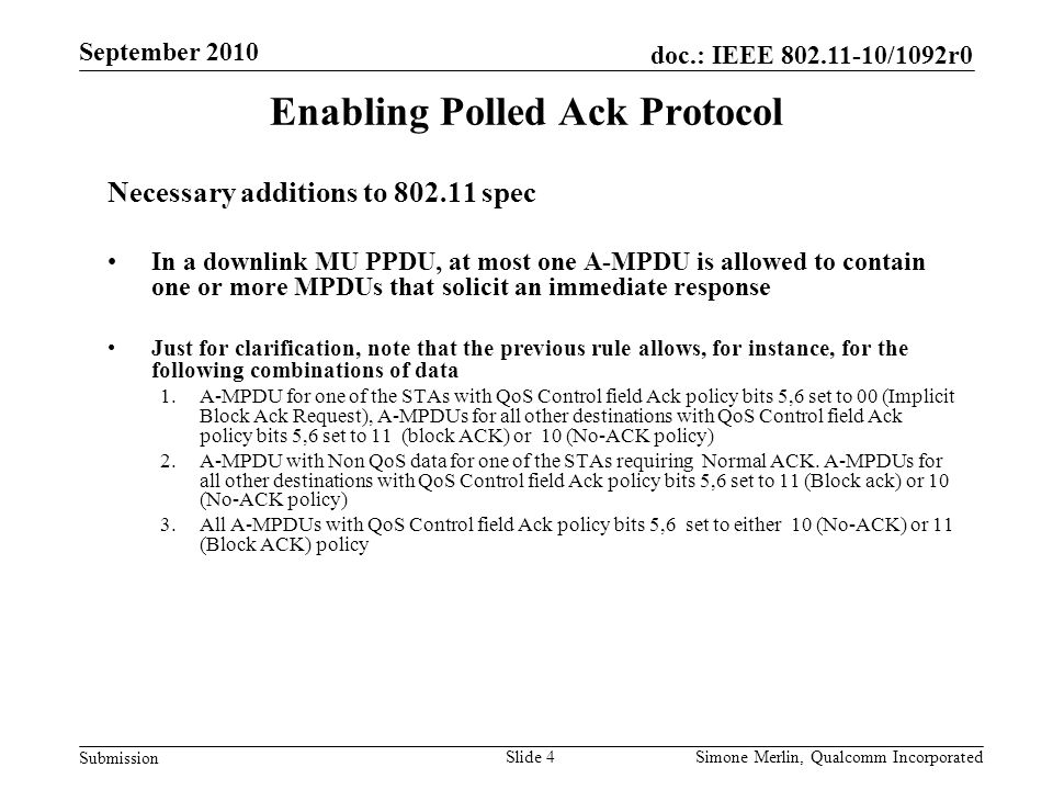 Slide 4 doc.: IEEE 802.11-10/1092r0 Submission Simone Merlin, Qualcomm Incorporated September 2010 Enabling Polled Ack Protocol Necessary additions to 802.11 spec In a downlink MU PPDU, at most one A-MPDU is allowed to contain one or more MPDUs that solicit an immediate response Just for clarification, note that the previous rule allows, for instance, for the following combinations of data 1.A-MPDU for one of the STAs with QoS Control field Ack policy bits 5,6 set to 00 (Implicit Block Ack Request), A-MPDUs for all other destinations with QoS Control field Ack policy bits 5,6 set to 11 (block ACK) or 10 (No-ACK policy) 2.A-MPDU with Non QoS data for one of the STAs requiring Normal ACK.