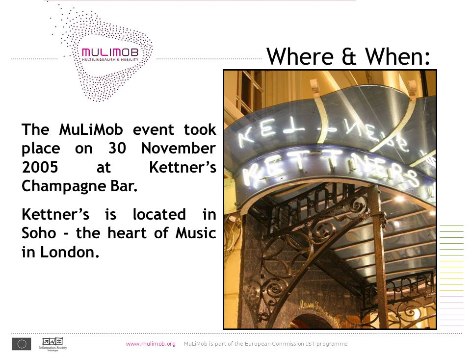 07.08.2004 www.mulimob.org MuLiMob is part of the European Commission IST programme http://lingvo.org/fr/4/1055 Where & When: The MuLiMob event took place on 30 November 2005 at Kettner's Champagne Bar.