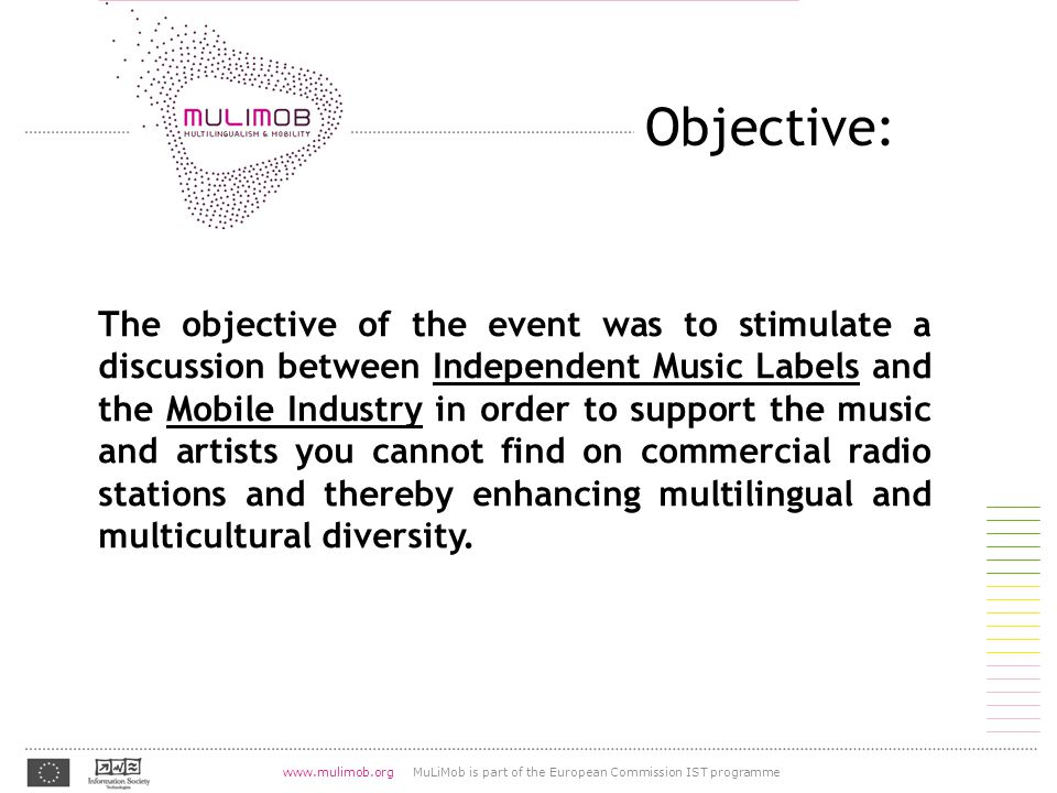 07.08.2004 www.mulimob.org MuLiMob is part of the European Commission IST programme http://lingvo.org/fr/4/1055 Objective: The objective of the event was to stimulate a discussion between Independent Music Labels and the Mobile Industry in order to support the music and artists you cannot find on commercial radio stations and thereby enhancing multilingual and multicultural diversity.