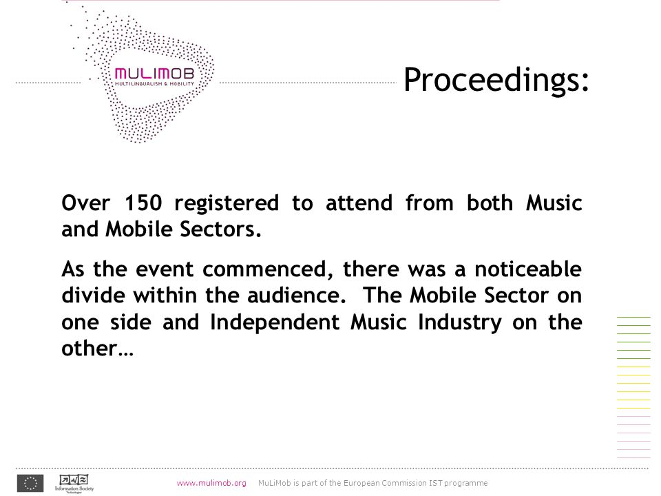 07.08.2004 www.mulimob.org MuLiMob is part of the European Commission IST programme http://lingvo.org/fr/4/1055 Proceedings: Over 150 registered to attend from both Music and Mobile Sectors.