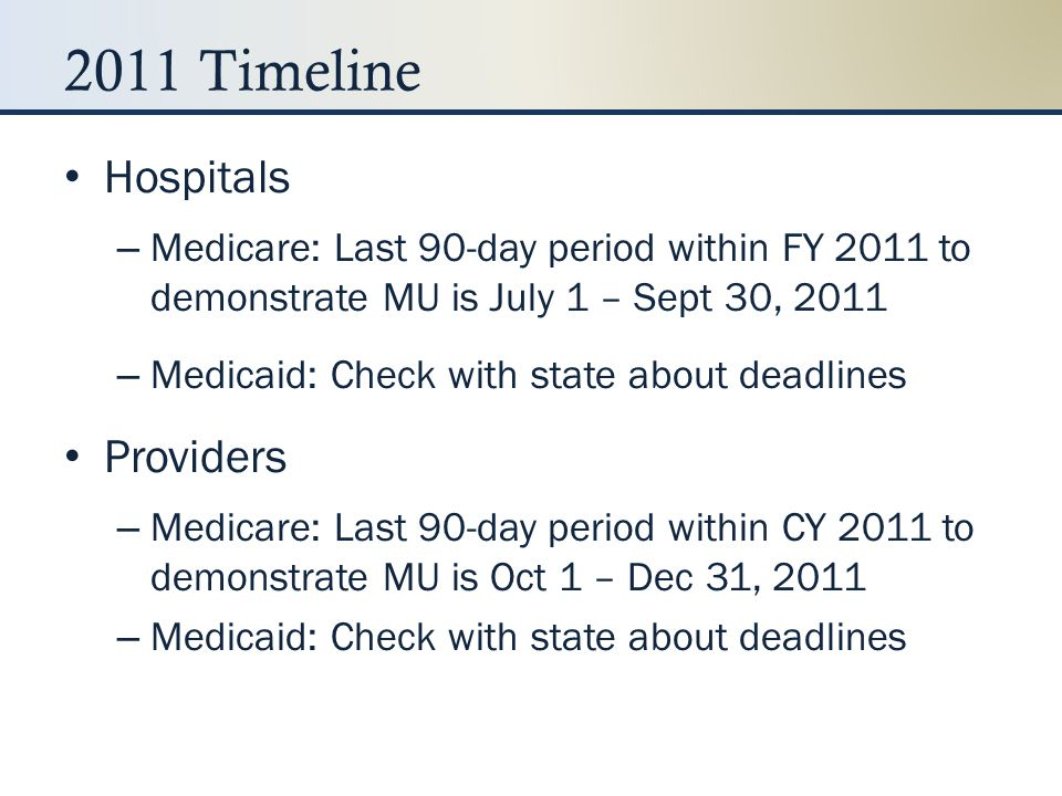 2011 Timeline Hospitals – Medicare: Last 90-day period within FY 2011 to demonstrate MU is July 1 – Sept 30, 2011 – Medicaid: Check with state about d